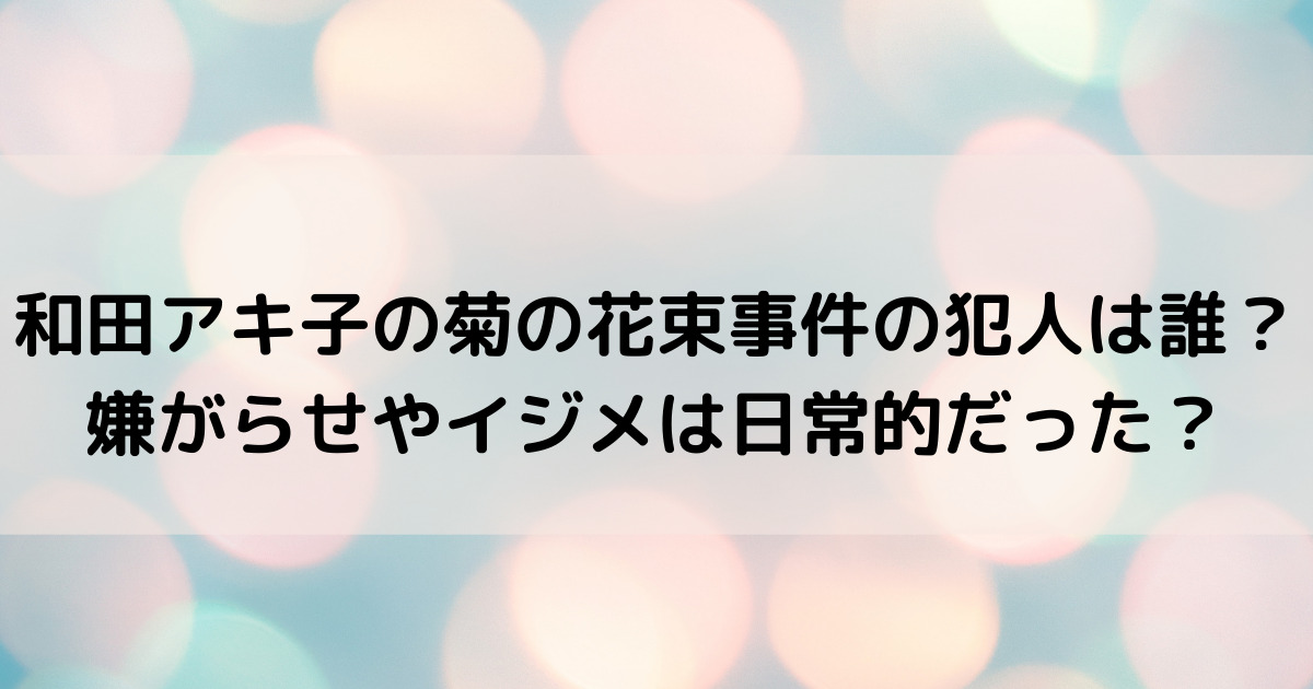 和田アキ子の菊の花束事件の犯人は誰?嫌がらせやイジメは日常的だった?