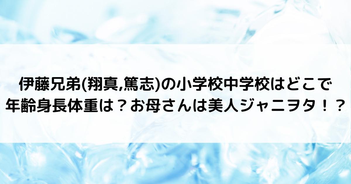 伊藤兄弟(翔真,篤志)の小学校中学校はどこで年齢身長体重は?お母さんは美人ジャニヲタ!