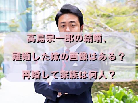 高島宗一郎の結婚、離婚した嫁の画像はある?再婚して家族は何人?