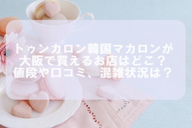 トゥンカロン(韓国マカロン)が大阪で買えるお店はどこ?値段や口コミ混雑状況は?