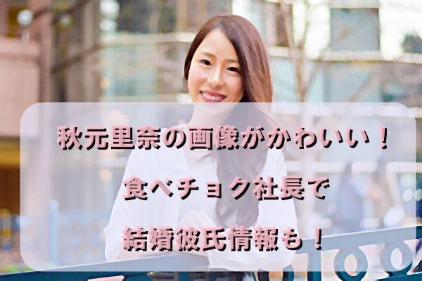 秋元里奈の画像がかわいい!食べチョク社長で結婚彼氏情報も!