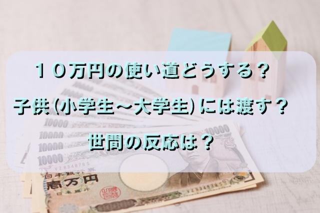 10万円の使い道どうする?子供(小学生~大学生)には渡す?世間の反応は?