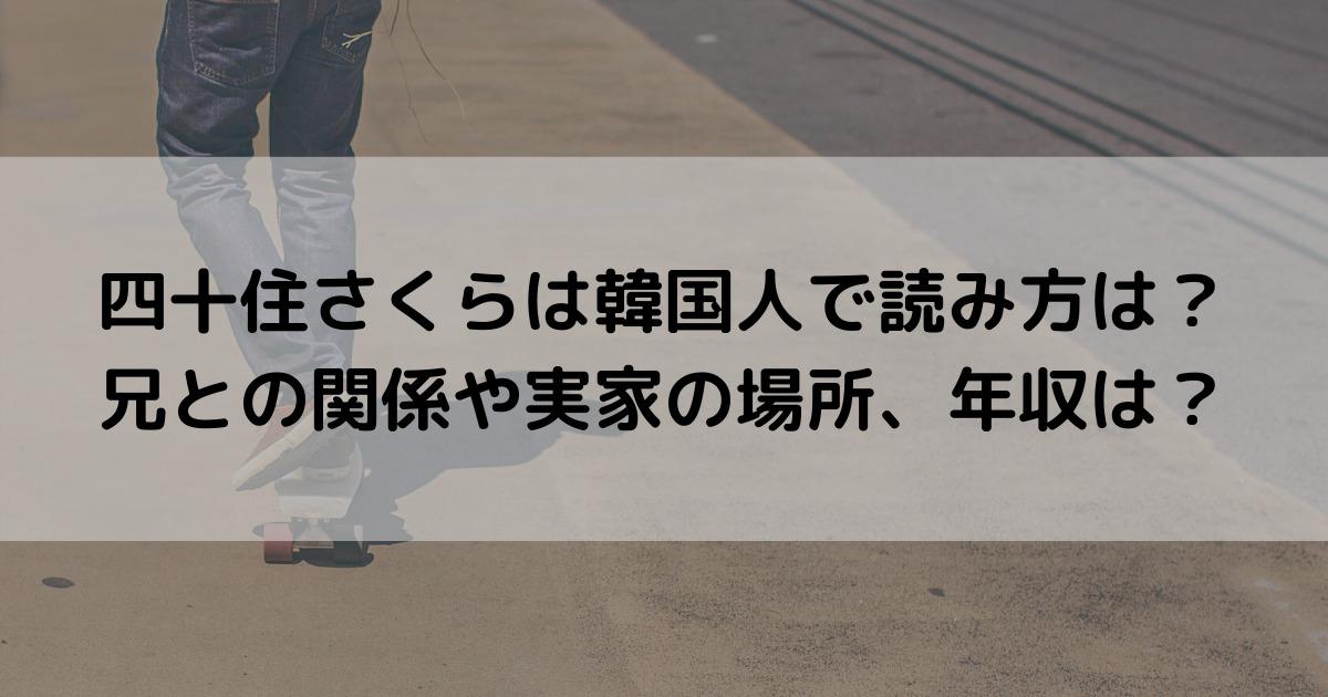 四十住さくらは韓国人で読み方は?兄との関係や実家の場所、年収は?