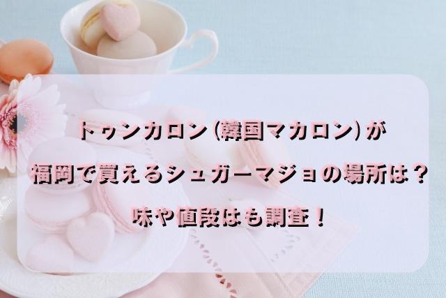 トゥンカロン(韓国マカロン)が福岡で買えるシュガーマジョの場所は?味や値段はも調査!
