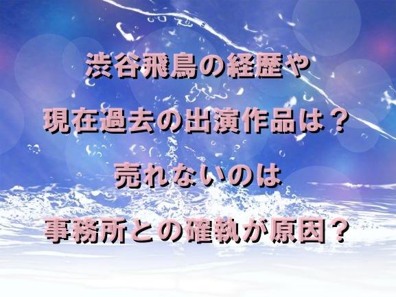 渋谷飛鳥の経歴や現在過去の出演作品は?売れないのは事務所との確執が原因?