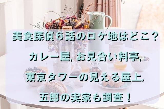 美食探偵6話のロケ地はどこ?カレー屋,お見合い料亭,東京タワーの見える屋上,五郎の実家も調査!