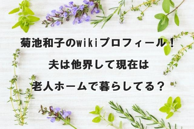 菊池和子のwikiプロフィール!夫は他界して現在は老人ホームで暮らしてる?