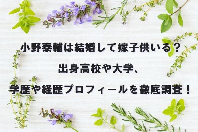小野泰輔は結婚して嫁子供いる?出身高校や大学、学歴や経歴プロフィールを徹底調査!