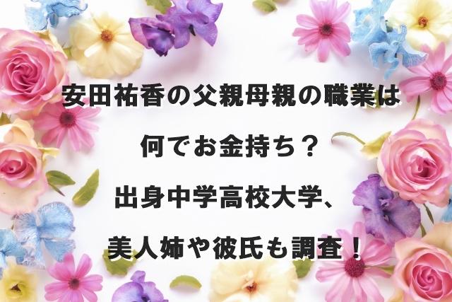 安田祐香の父親母親の職業は何でお金持ち?出身中学高校大学、美人姉や彼氏も調査!