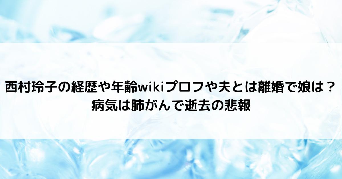 西村玲子の経歴や年齢wikiプロフや夫とは離婚で娘は?病気は肺がんで逝去の悲報