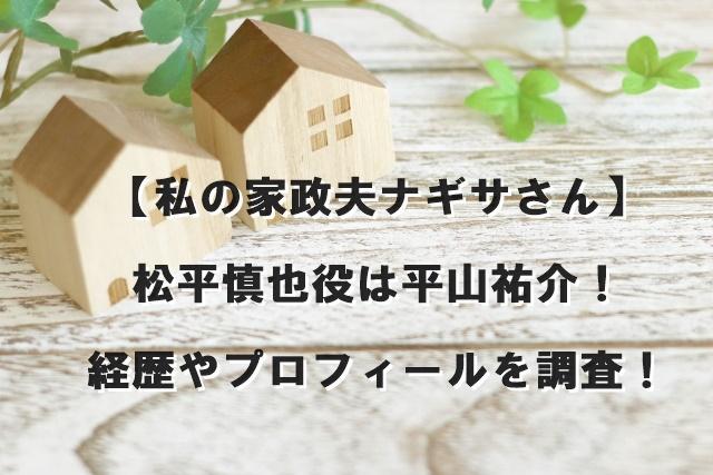 【私の家政夫ナギサさん】松平慎也役は平山祐介!経歴やプロフィールを調査!