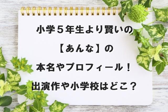 小学5年生より賢いの【あんな】の本名やプロフィール!出演作や小学校はどこ?
