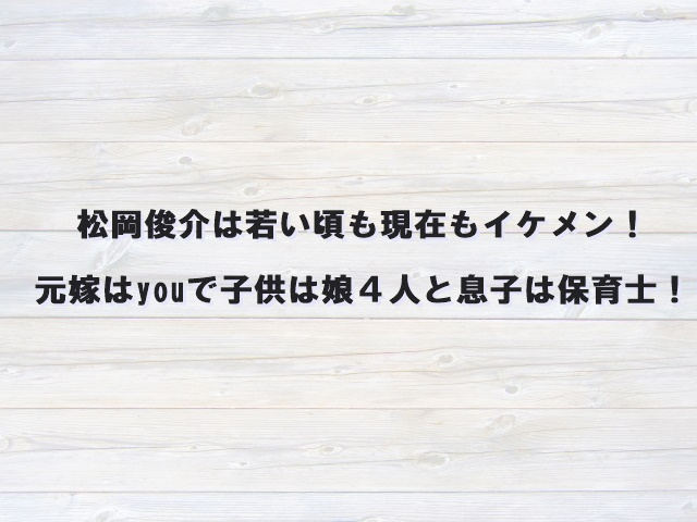 松岡俊介は若い頃も現在もイケメン!元嫁はyouで子供は娘4人と息子は保育士!