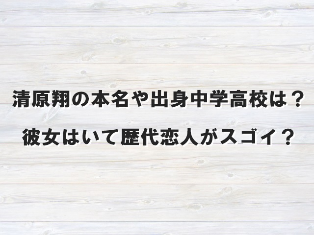 清原翔【アンサングシンデレラ】の本名や出身中学高校は?彼女はいて歴代恋人がスゴイ?