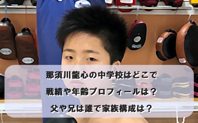 那須川龍心の中学校はどこで戦績や年齢プロフィールは?父や兄は誰で家族構成は?