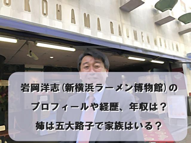 岩岡洋志(新横浜ラーメン博物館)のプロフィールや経歴、年収は?姉は五大路子で家族はいる?