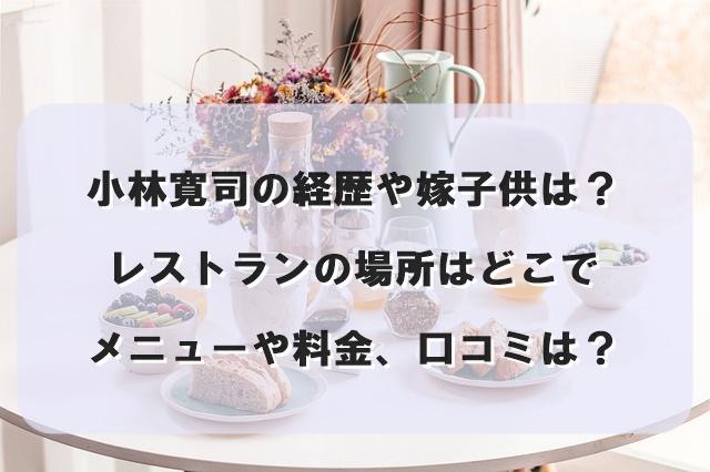 小林寛司の経歴や嫁子供は?レストランの場所はどこでメニューや料金、口コミは?