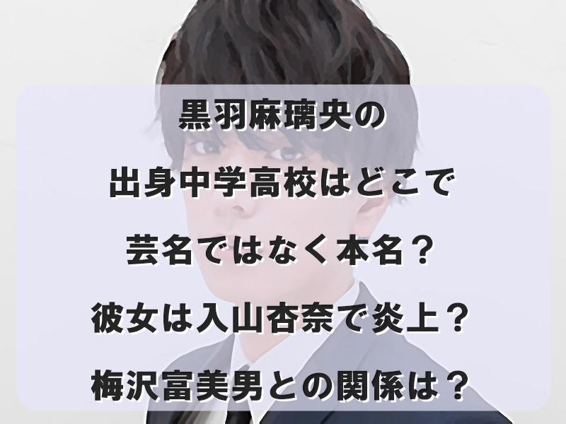 黒羽麻璃央の出身中学高校はどこで芸名ではなく本名?彼女は入山杏奈で炎上?梅沢富美男との関係は?