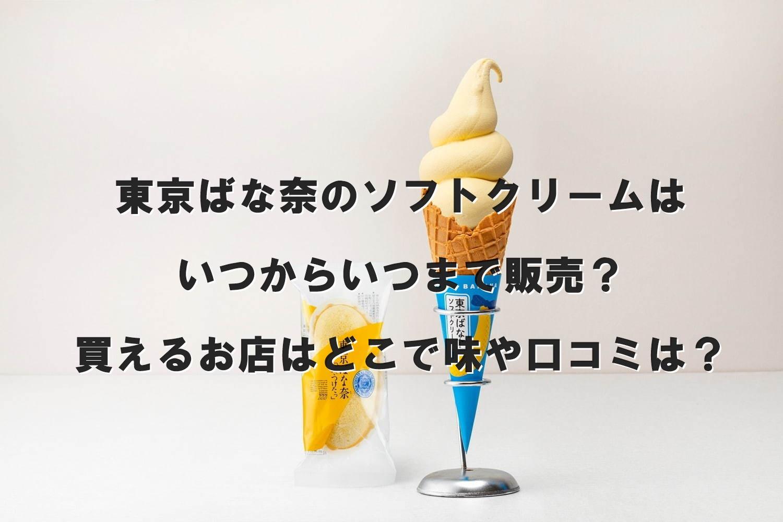 東京ばな奈のソフトクリームはいつからいつまで販売?買えるお店はどこで味や口コミは?