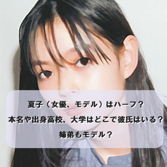 夏子(女優、モデル)はハーフ?本名や出身高校、大学はどこで彼氏はいる?姉弟もモデル?