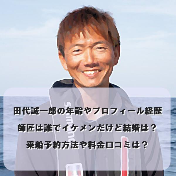 田代誠一郎の年齢やプロフィール経歴師匠は誰でイケメンだけど結婚は?乗船予約方法や料金口コミは?