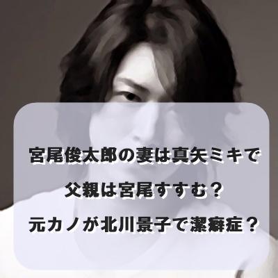 宮尾俊太郎の妻は真矢ミキで父親は宮尾すすむ?元カノが北川景子で潔癖症?