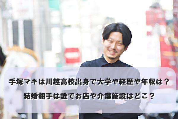 手塚マキは川越高校出身で大学や経歴や年収は?結婚相手は誰でお店や介護施設はどこ?