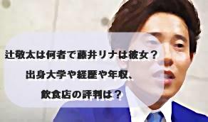 辻敬太は何者で藤井リナは彼女?出身大学や経歴や年収、飲食店の評判は?