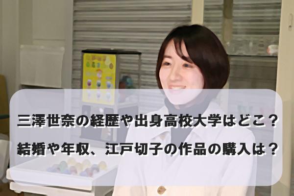 三澤世奈の経歴や出身高校大学はどこ?結婚や年収、江戸切子の作品の購入は?