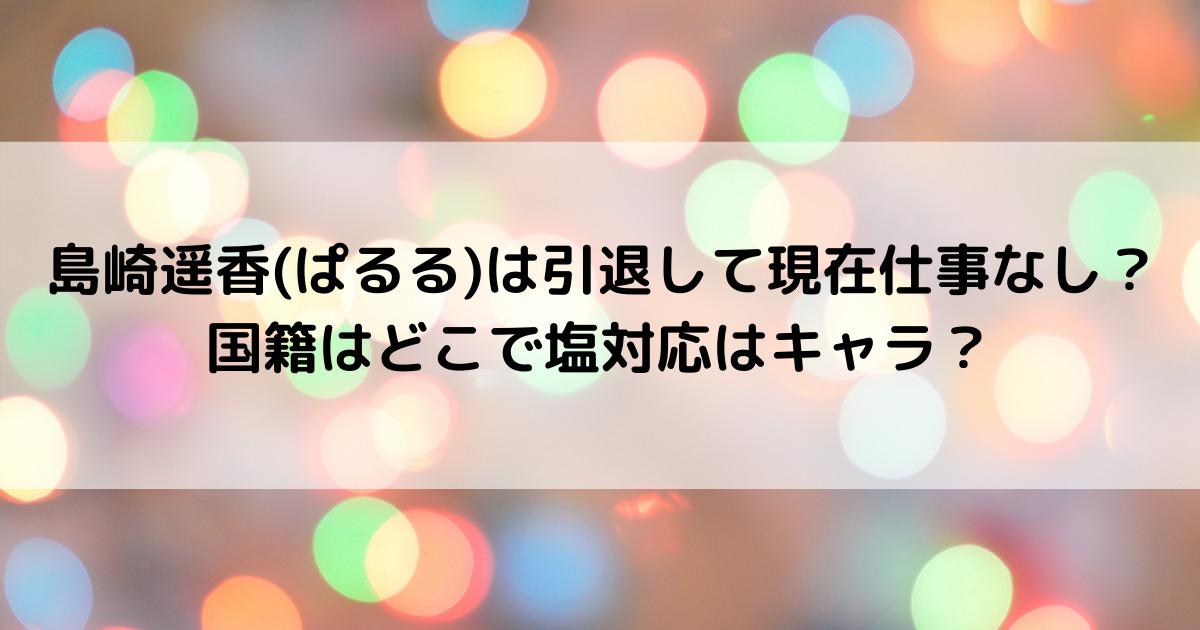 島崎遥香(ぱるる)は引退して現在仕事なし?国籍はどこで塩対応はキャラ?