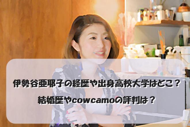伊勢谷亜耶子の経歴や出身高校大学はどこ?結婚歴やcowcamoの評判は?