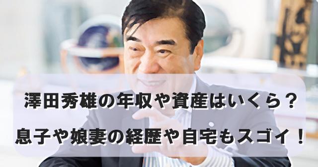 澤田秀雄の年収や資産はいくら?息子や娘妻の経歴や自宅もスゴイ!