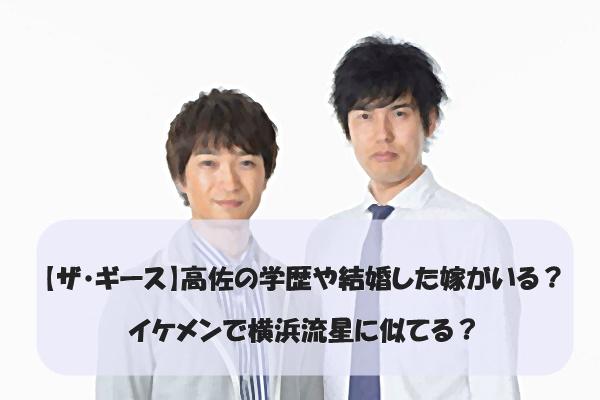 【ザ・ギース】高佐の学歴や結婚した嫁がいる?イケメンで横浜流星に似てる?