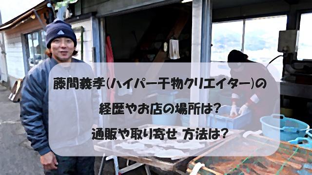 藤間義孝(ハイパー干物クリエイター)の経歴やお店の場所は?通販や取り寄せ 方法は?