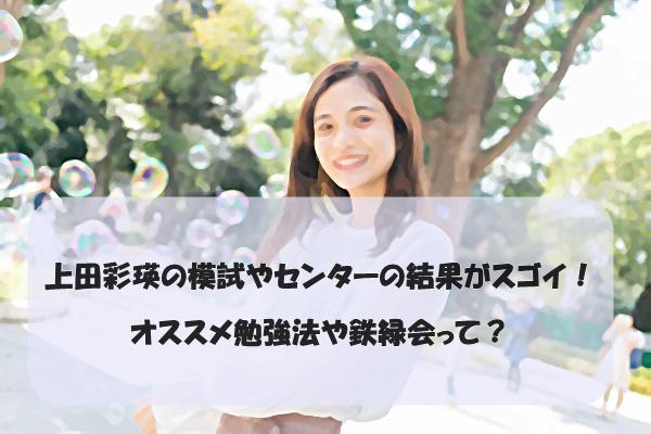 上田彩瑛の模試やセンターの結果がスゴイ!オススメ勉強法や鉄緑会って?