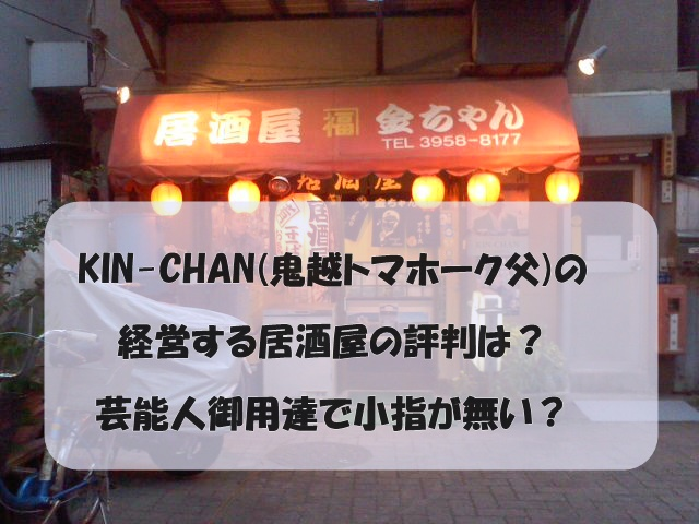 KIN-CHAN(鬼越トマホーク父)の経営する居酒屋の評判は?芸能人御用達で小指が無い?
