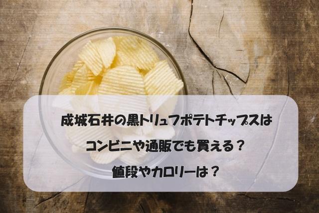 成城石井の黒トリュフポテトチップスはコンビニや通販でも買える?値段やカロリーは?