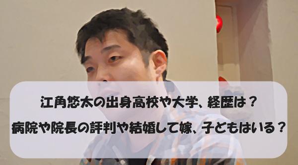 江角悠太の出身高校や大学、経歴は?病院や院長の評判や結婚して嫁、子どもはいる?