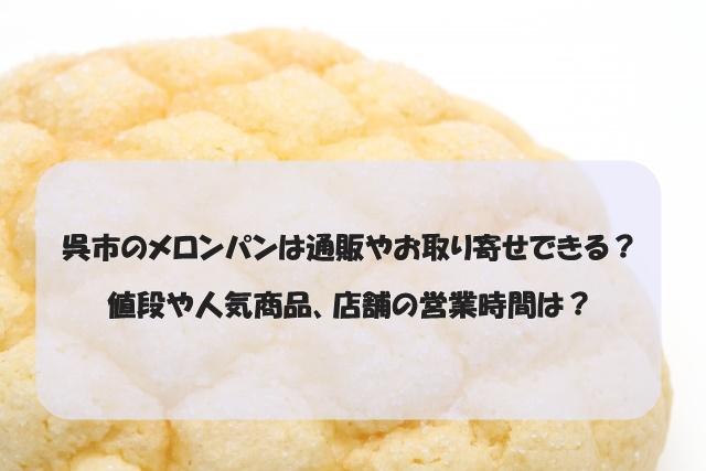 呉市のメロンパンは通販やお取り寄せできる?値段や人気商品、店舗の営業時間は?