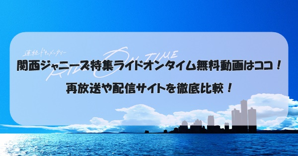 関西ジャニーズ特集ライドオンタイム無料動画はココ!再放送や配信サイトを徹底比較!