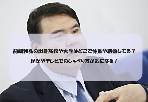 前嶋和弘の出身高校や大学はどこで体重や結婚してる?経歴やテレビでのしゃべり方が気になる!