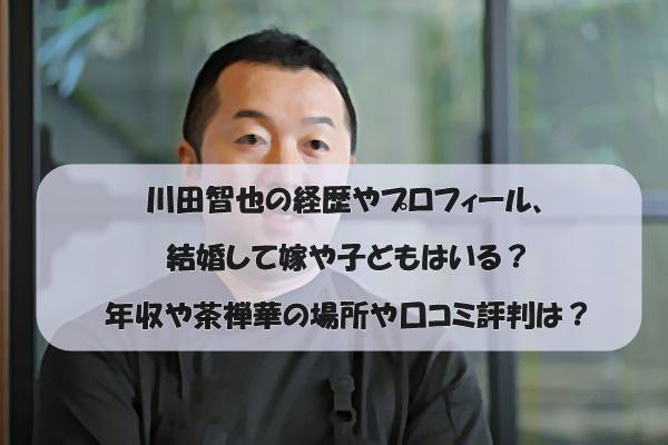 川田智也の経歴やプロフィール、結婚して嫁や子どもはいる?年収や茶禅華の場所や口コミ評判は?