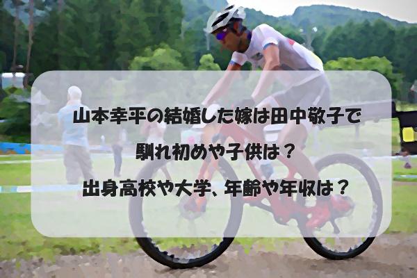 山本幸平の結婚した嫁は田中敬子で馴れ初めや子供は?出身高校や大学、年齢や年収は?