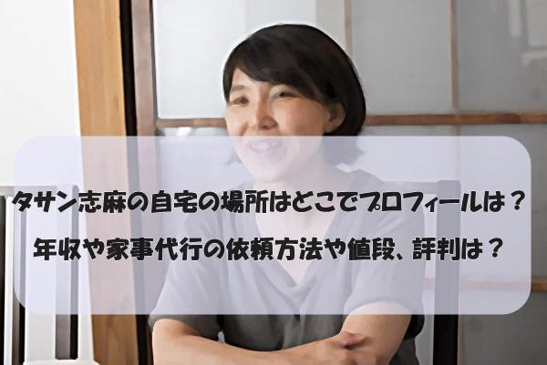 タサン志麻の自宅の場所はどこでプロフィールは?年収や家事代行の依頼方法や値段、評判は?