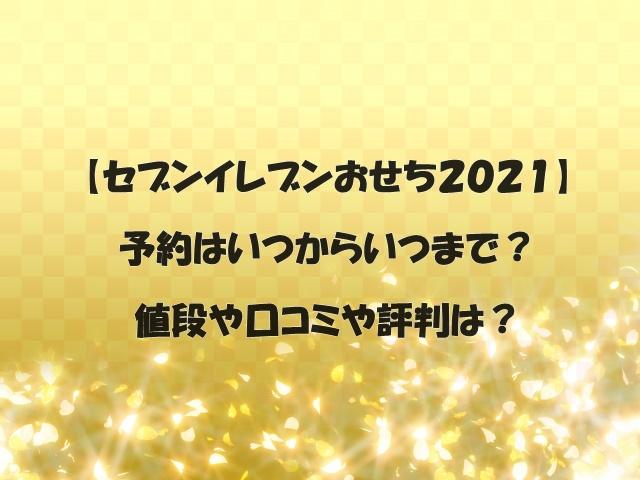 【セブンイレブンおせち2021】予約はいつからいつまで?値段や口コミや評判は?