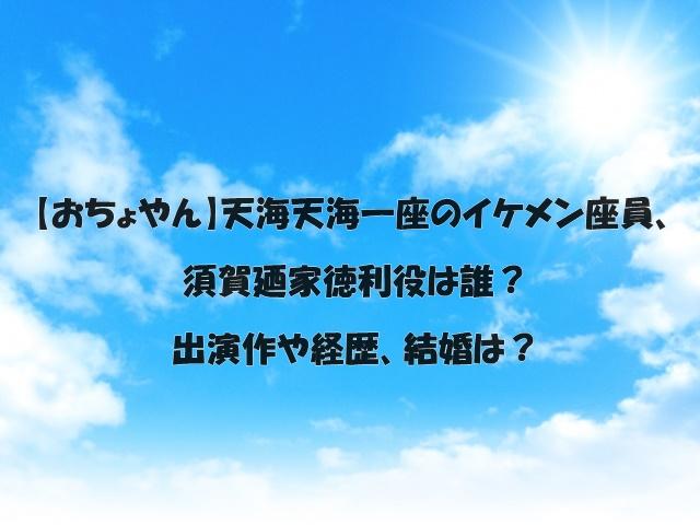 【おちょやん】天海天海一座のイケメン座員、須賀廼家徳利役は誰?出演作や経歴、結婚は?