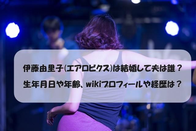 伊藤由里子(エアロビクス)は結婚して夫は誰?生年月日や年齢、wikiプロフィールや経歴は?