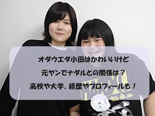 オダウエダ小田はかわいいけど元ヤンでナダルとの関係は?高校や大学、経歴やプロフィールも!