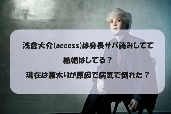 浅倉大介(access)は身長サバ読みしてて結婚はしてる?現在は激太りが原因で病気で倒れた?