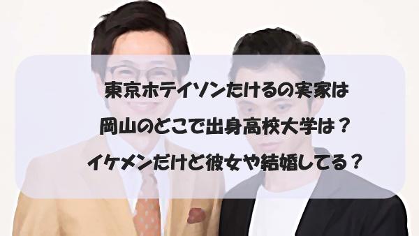 東京ホテイソンたけるの実家は岡山のどこで出身高校大学は?イケメンだけど彼女や結婚してる?